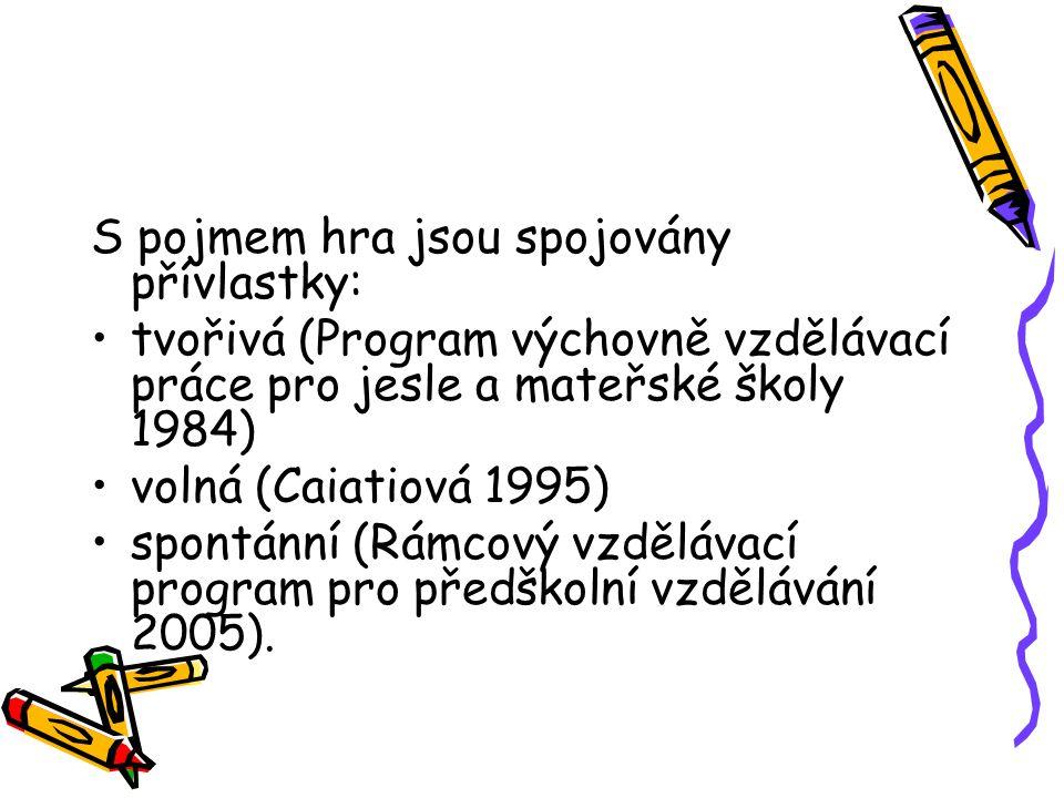 S pojmem hra jsou spojovány přívlastky: tvořivá (Program výchovně vzdělávací práce pro jesle a mateřské školy 1984) volná (Caiatiová 1995) spontánní (