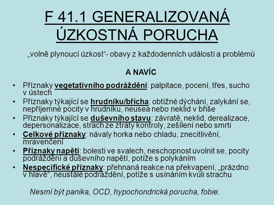 """F 41.1 GENERALIZOVANÁ ÚZKOSTNÁ PORUCHA Příznaky vegetativního podráždění: palpitace, pocení, třes, sucho v ústech Příznaky týkající se hrudníku/břicha: obtížné dýchání, zalykání se, nepříjemné pocity v hrudníku, neusea nebo neklid v břiše Příznaky týkající se duševního stavu: závratě, neklid, derealizace, depersonalizace, strach ze ztráty kontroly, zešílení nebo smrti Celkové příznaky: návaly horka nebo chladu, znecitlivění, mravenčení Příznaky napětí: bolesti ve svalech, neschopnost uvolnit se, pocity podráždění a duševního napětí, potíže s polykáním Nespecifické příznaky: přehnaná reakce na překvapení, """"prázdno v hlavě , neustálé podráždění, potíže s usínáním kvůli strachu """"volně plynoucí úzkost - obavy z každodenních událostí a problémů A NAVÍC Nesmí být panika, OCD, hypochondrická porucha, fobie."""