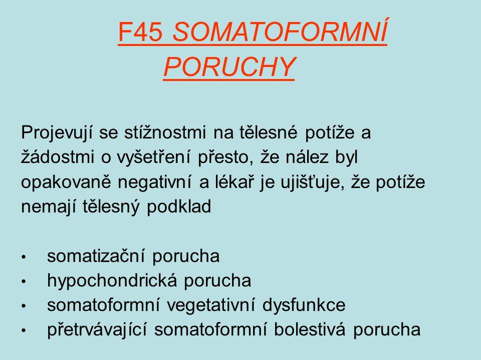 F45 SOMATOFORMNÍ PORUCHY Projevují se stížnostmi na tělesné potíže a žádostmi o vyšetření přesto, že nález byl opakovaně negativní a lékař je ujišťuje, že potíže nemají tělesný podklad somatizační porucha hypochondrická porucha somatoformní vegetativní dysfunkce přetrvávající somatoformní bolestivá porucha