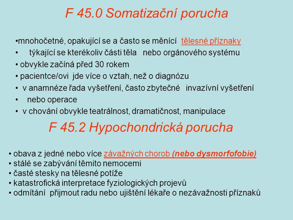F 45.0 Somatizační porucha mnohočetné, opakující se a často se měnící tělesné příznaky týkající se kterékoliv části těla nebo orgánového systému obvykle začíná před 30 rokem pacientce/ovi jde více o vztah, než o diagnózu v anamnéze řada vyšetření, často zbytečné invazívní vyšetření nebo operace v chování obvykle teatrálnost, dramatičnost, manipulace F 45.2 Hypochondrická porucha obava z jedné nebo více závažných chorob (nebo dysmorfofobie) stálé se zabývání těmito nemocemi časté stesky na tělesné potíže katastrofická interpretace fyziologických projevů odmítání přijmout radu nebo ujištění lékaře o nezávažnosti příznaků