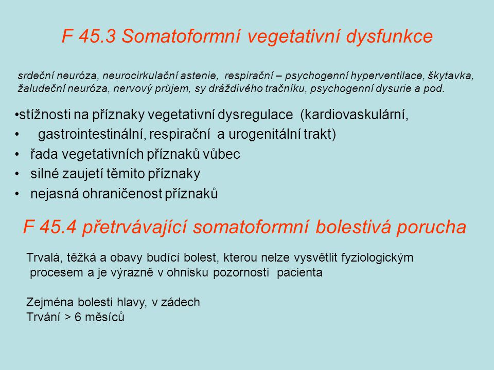 F 45.3 Somatoformní vegetativní dysfunkce stížnosti na příznaky vegetativní dysregulace (kardiovaskulární, gastrointestinální, respirační a urogenitální trakt) řada vegetativních příznaků vůbec silné zaujetí těmito příznaky nejasná ohraničenost příznaků srdeční neuróza, neurocirkulační astenie, respirační – psychogenní hyperventilace, škytavka, žaludeční neuróza, nervový průjem, sy dráždivého tračníku, psychogenní dysurie a pod.
