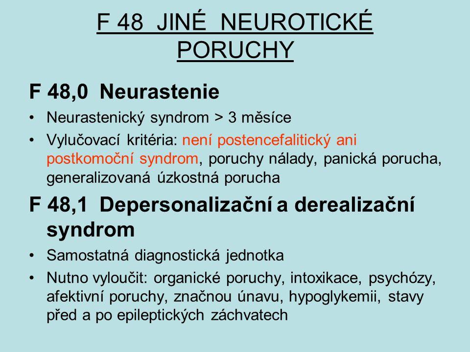 F 48 JINÉ NEUROTICKÉ PORUCHY F 48,0 Neurastenie Neurastenický syndrom > 3 měsíce Vylučovací kritéria: není postencefalitický ani postkomoční syndrom, poruchy nálady, panická porucha, generalizovaná úzkostná porucha F 48,1 Depersonalizační a derealizační syndrom Samostatná diagnostická jednotka Nutno vyloučit: organické poruchy, intoxikace, psychózy, afektivní poruchy, značnou únavu, hypoglykemii, stavy před a po epileptických záchvatech