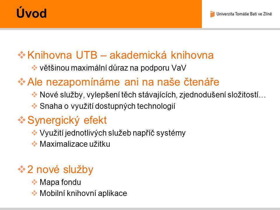 Úvod  Knihovna UTB – akademická knihovna  většinou maximální důraz na podporu VaV  Ale nezapomínáme ani na naše čtenáře  Nové služby, vylepšení těch stávajících, zjednodušení složitostí…  Snaha o využití dostupných technologií  Synergický efekt  Využití jednotlivých služeb napříč systémy  Maximalizace užitku  2 nové služby  Mapa fondu  Mobilní knihovní aplikace
