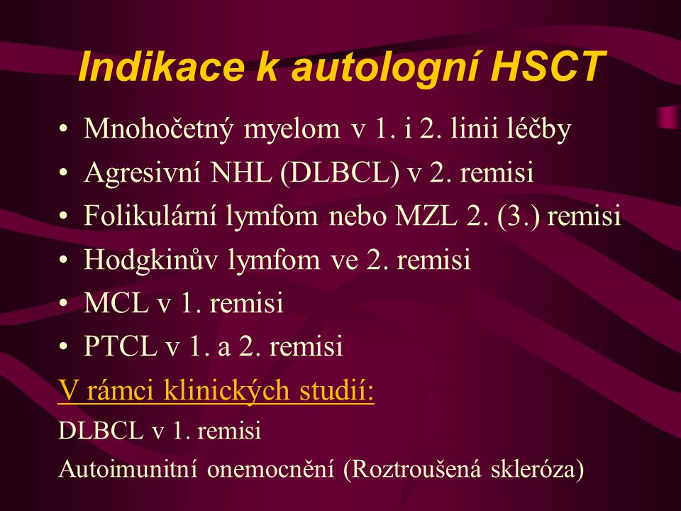 Indikace k autologní HSCT Mnohočetný myelom v 1. i 2. linii léčby Agresivní NHL (DLBCL) v 2. remisi Folikulární lymfom nebo MZL 2. (3.) remisi Hodgkin