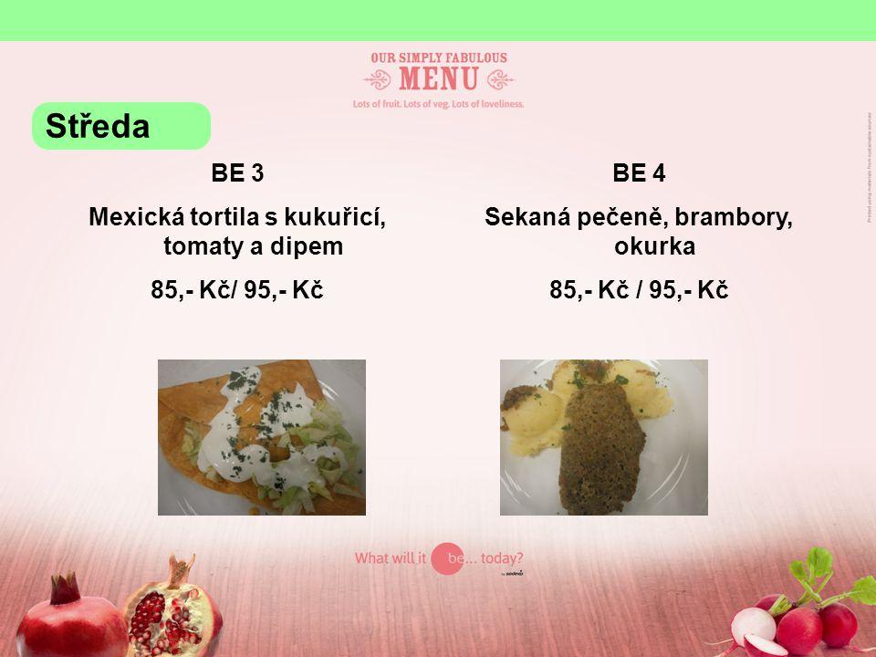 BE 3 Mexická tortila s kukuřicí, tomaty a dipem 85,- Kč/ 95,- Kč BE 4 Sekaná pečeně, brambory, okurka 85,- Kč / 95,- Kč Středa