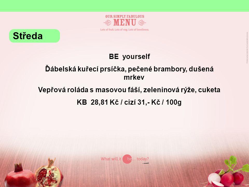 BE yourself Ďábelská kuřecí prsíčka, pečené brambory, dušená mrkev Vepřová roláda s masovou fáší, zeleninová rýže, cuketa KB 28,81 Kč / cizí 31,- Kč / 100g Středa