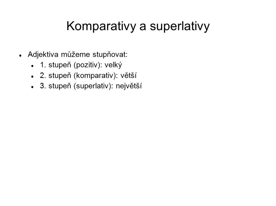 Komparativy a superlativy Adjektiva můžeme stupňovat: 1. stupeň (pozitiv): velký 2. stupeň (komparativ): větší 3. stupeň (superlativ): největší