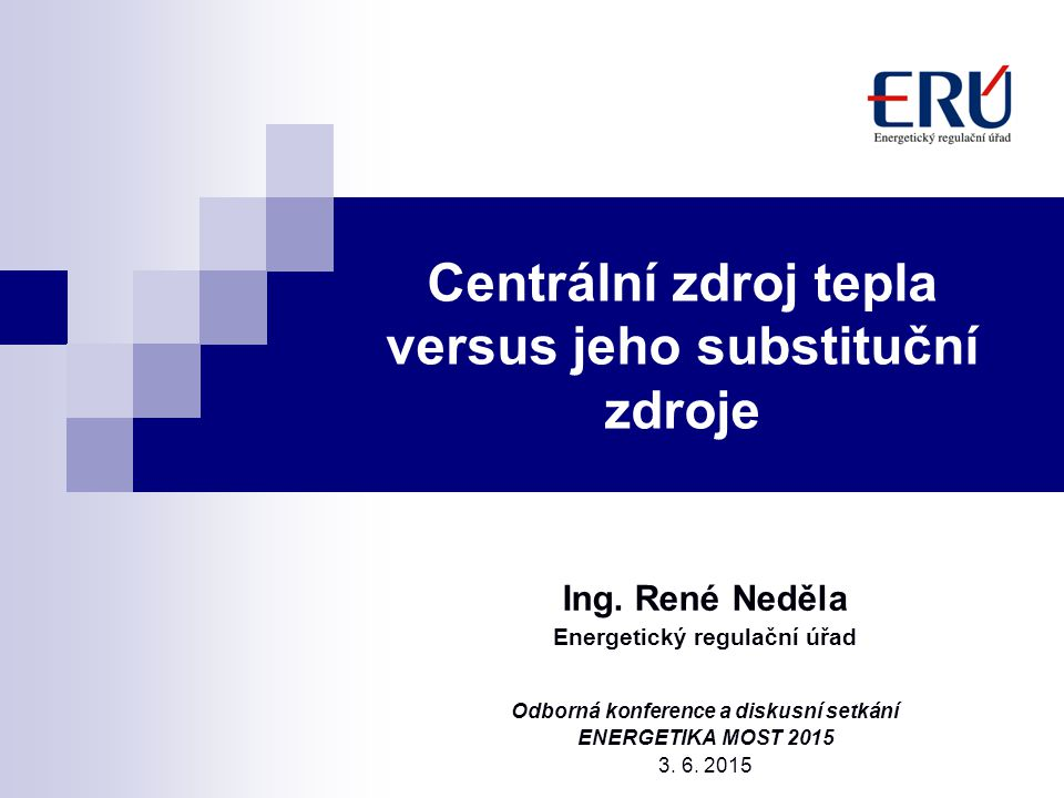Centrální zdroj tepla versus jeho substituční zdroje Ing. René Neděla Energetický regulační úřad Odborná konference a diskusní setkání ENERGETIKA MOST