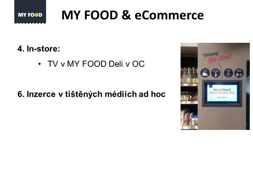 MY FOOD & eCommerce 4. In-store: TV v MY FOOD Deli v OC 6. Inzerce v tištěných médiích ad hoc