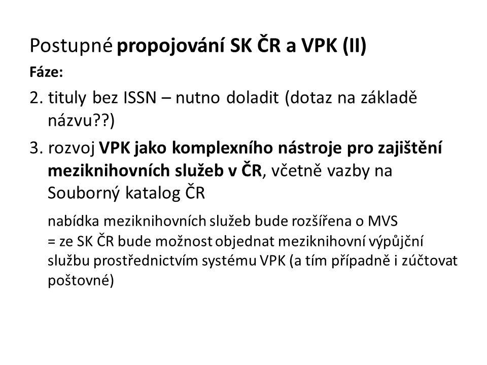 Postupné propojování SK ČR a VPK (II) Fáze: 2. tituly bez ISSN – nutno doladit (dotaz na základě názvu??) 3. rozvoj VPK jako komplexního nástroje pro