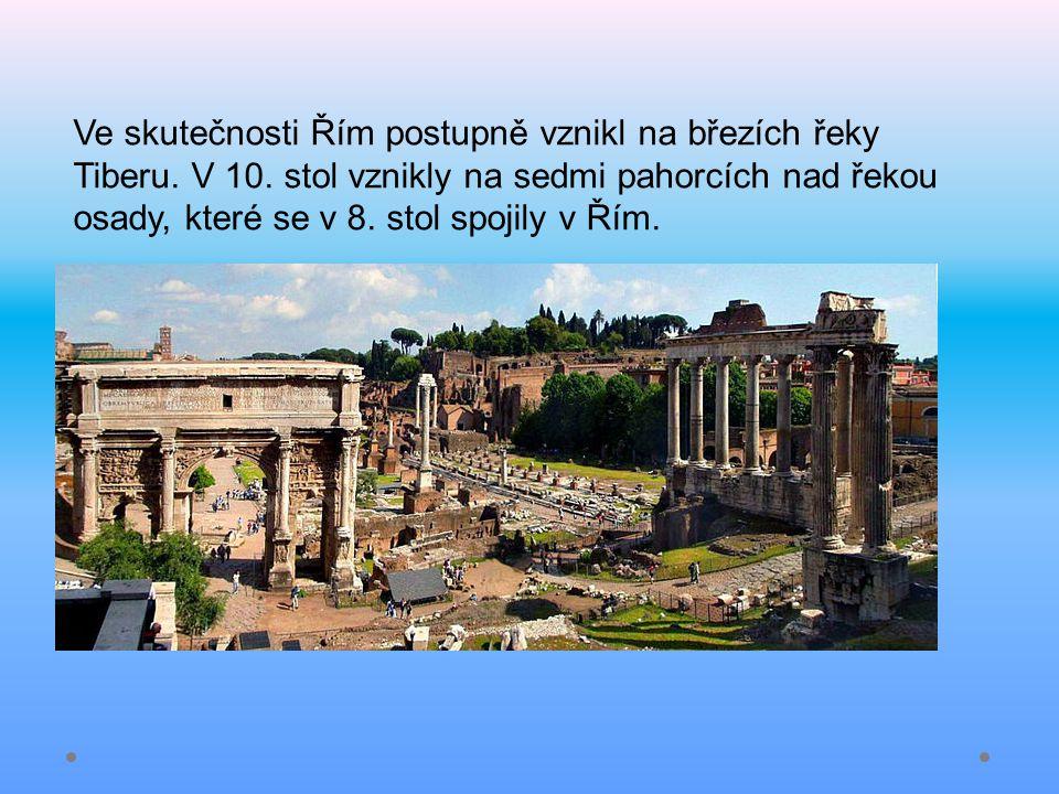 Ve skutečnosti Řím postupně vznikl na březích řeky Tiberu. V 10. stol vznikly na sedmi pahorcích nad řekou osady, které se v 8. stol spojily v Řím.
