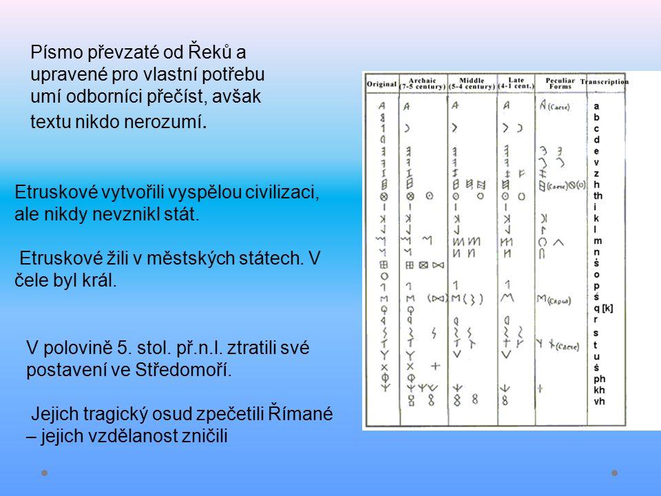 Písmo převzaté od Řeků a upravené pro vlastní potřebu umí odborníci přečíst, avšak textu nikdo nerozumí. Etruskové vytvořili vyspělou civilizaci, ale