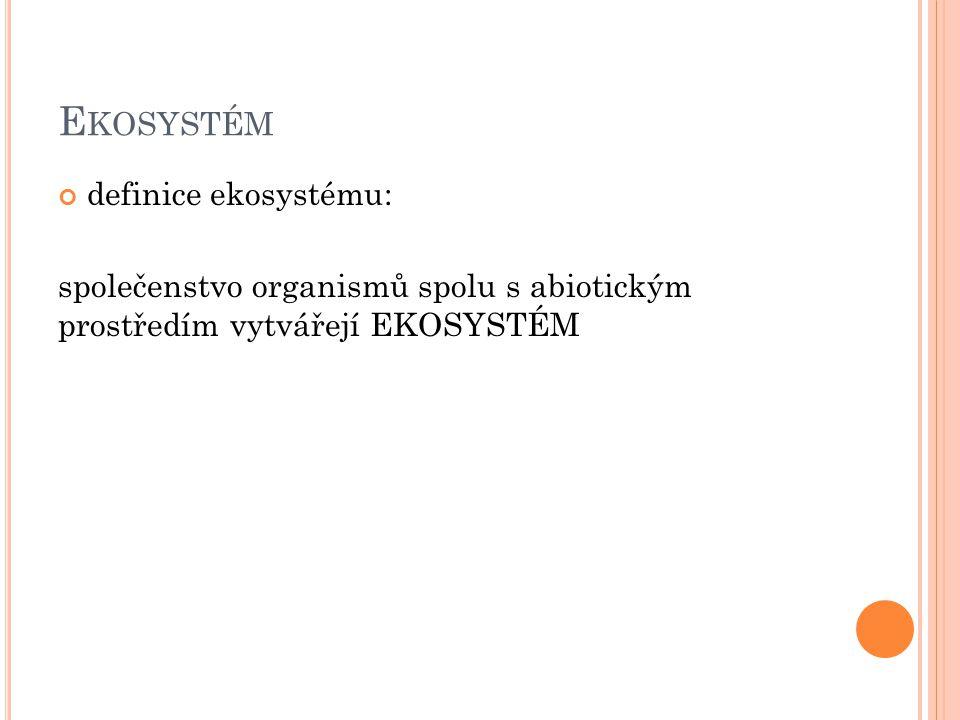 E KOSYSTÉM definice ekosystému: společenstvo organismů spolu s abiotickým prostředím vytvářejí EKOSYSTÉM