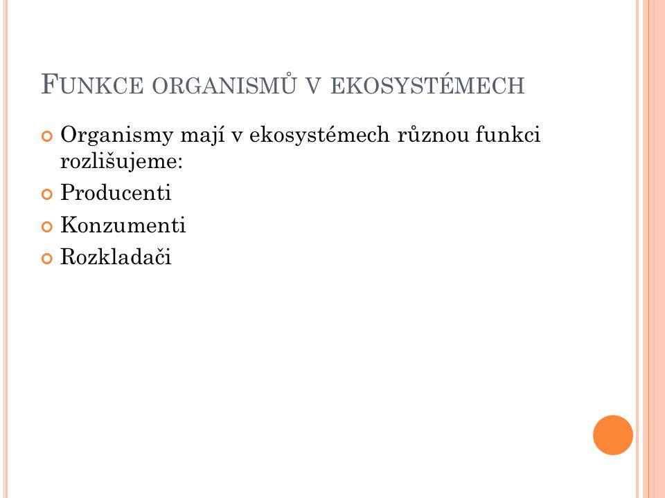 F UNKCE ORGANISMŮ V EKOSYSTÉMECH Organismy mají v ekosystémech různou funkci rozlišujeme: Producenti Konzumenti Rozkladači