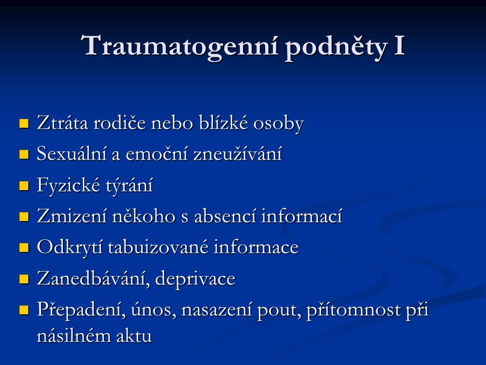 Traumatogenní podněty I Ztráta rodiče nebo blízké osoby Ztráta rodiče nebo blízké osoby Sexuální a emoční zneužívání Sexuální a emoční zneužívání Fyzi