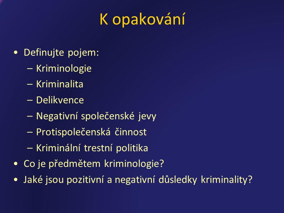 K opakování Definujte pojem: –Kriminologie –Kriminalita –Delikvence –Negativní společenské jevy –Protispolečenská činnost –Kriminální trestní politika Co je předmětem kriminologie.