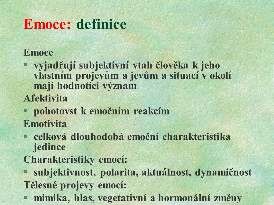 Emoce: definice Emoce  vyjadřují subjektivní vtah člověka k jeho vlastním projevům a jevům a situací v okolí mají hodnotící význam Afektivita  pohotovst k emočním reakcím Emotivita §celková dlouhodobá emoční charakteristika jedince Charakteristiky emocí: §subjektivnost, polarita, aktuálnost, dynamičnost Tělesné projevy emocí: §mimika, hlas, vegetativní a hormonální změny