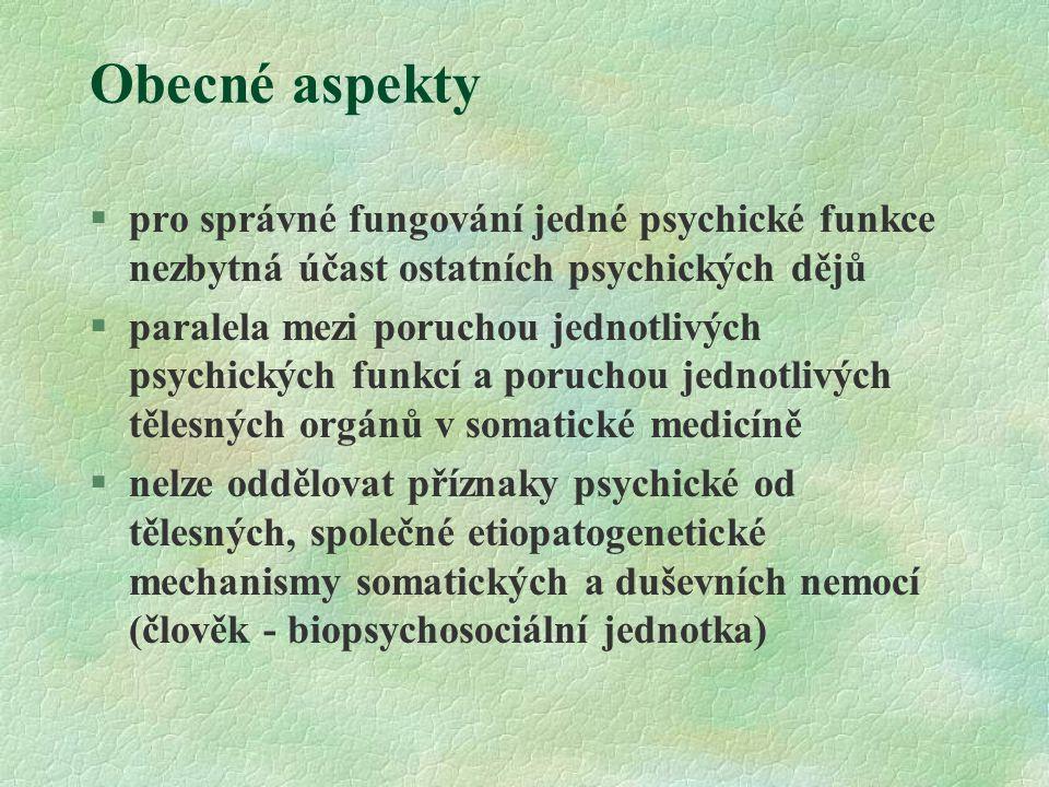 Obecné aspekty §pro správné fungování jedné psychické funkce nezbytná účast ostatních psychických dějů §paralela mezi poruchou jednotlivých psychických funkcí a poruchou jednotlivých tělesných orgánů v somatické medicíně §nelze oddělovat příznaky psychické od tělesných, společné etiopatogenetické mechanismy somatických a duševních nemocí (člověk - biopsychosociální jednotka)