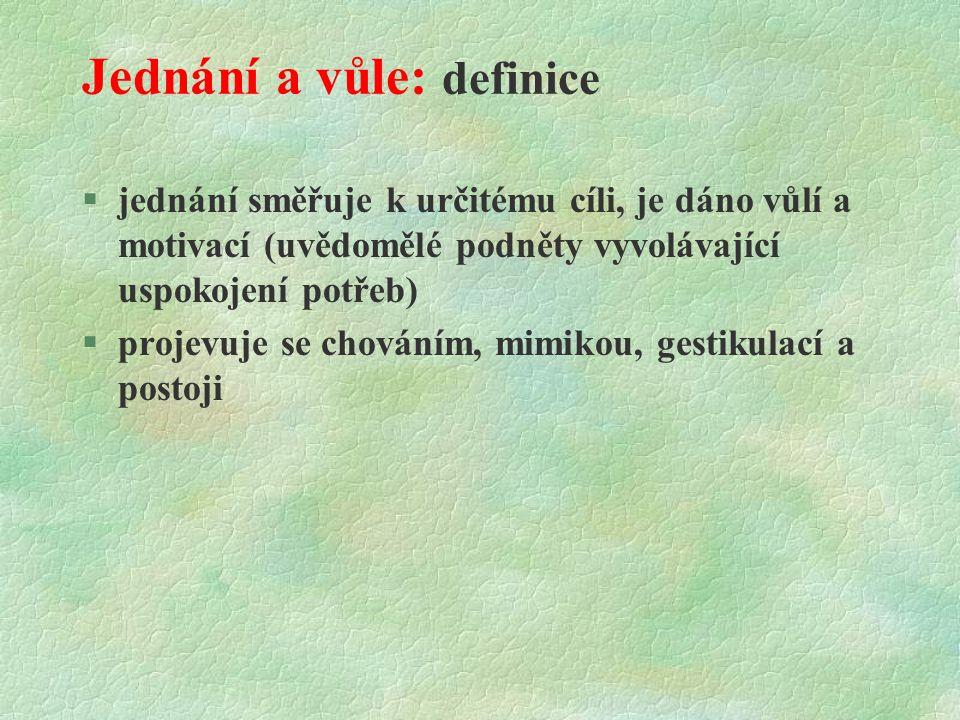 Jednání a vůle: definice  jednání směřuje k určitému cíli, je dáno vůlí a motivací (uvědomělé podněty vyvolávající uspokojení potřeb) §projevuje se chováním, mimikou, gestikulací a postoji