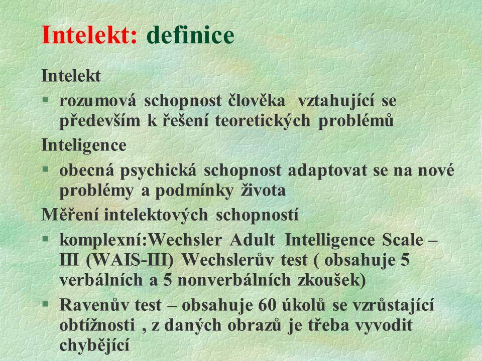 Intelekt: definice Intelekt  rozumová schopnost člověka vztahující se především k řešení teoretických problémů Inteligence §obecná psychická schopnost adaptovat se na nové problémy a podmínky života Měření intelektových schopností  komplexní:Wechsler Adult Intelligence Scale – III (WAIS-III) Wechslerův test ( obsahuje 5 verbálních a 5 nonverbálních zkoušek) §Ravenův test – obsahuje 60 úkolů se vzrůstající obtížnosti, z daných obrazů je třeba vyvodit chybějící