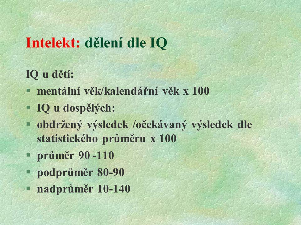 Intelekt: dělení dle IQ IQ u dětí:  mentální věk/kalendářní věk x 100 §IQ u dospělých: §obdržený výsledek /očekávaný výsledek dle statistického průměru x 100 §průměr 90 -110 §podprůměr 80-90 §nadprůměr 10-140