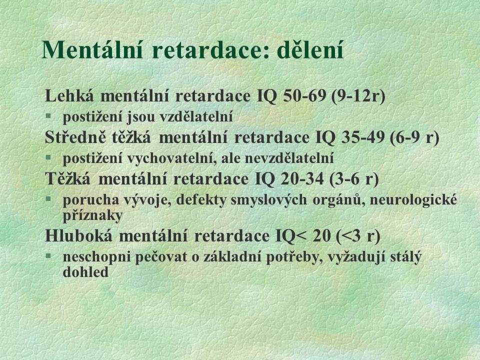 Mentální retardace: dělení Lehká mentální retardace IQ 50-69 (9-12r) §postižení jsou vzdělatelní Středně těžká mentální retardace IQ 35-49 (6-9 r) §postižení vychovatelní, ale nevzdělatelní Těžká mentální retardace IQ 20-34 (3-6 r) §porucha vývoje, defekty smyslových orgánů, neurologické příznaky Hluboká mentální retardace IQ< 20 (<3 r) §neschopni pečovat o základní potřeby, vyžadují stálý dohled