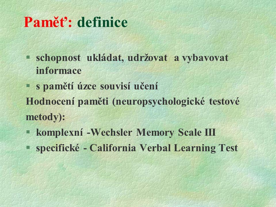 Paměť: definice  schopnost ukládat, udržovat a vybavovat informace  s pamětí úzce souvisí učení Hodnocení paměti (neuropsychologické testové metody):  komplexní -Wechsler Memory Scale III §specifické - California Verbal Learning Test