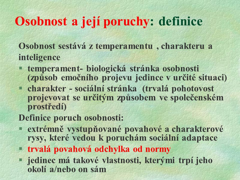 Osobnost a její poruchy: definice Osobnost sestává z temperamentu, charakteru a inteligence §temperament- biologická stránka osobnosti (způsob emočního projevu jedince v určité situaci) §charakter - sociální stránka (trvalá pohotovost projevovat se určitým způsobem ve společenském prostředí) Definice poruch osobnosti:  extrémně vystupňované povahové a charakterové rysy, které vedou k poruchám sociální adaptace  trvalá povahová odchylka od normy  jedinec má takové vlastnosti, kterými trpí jeho okolí a/nebo on sám