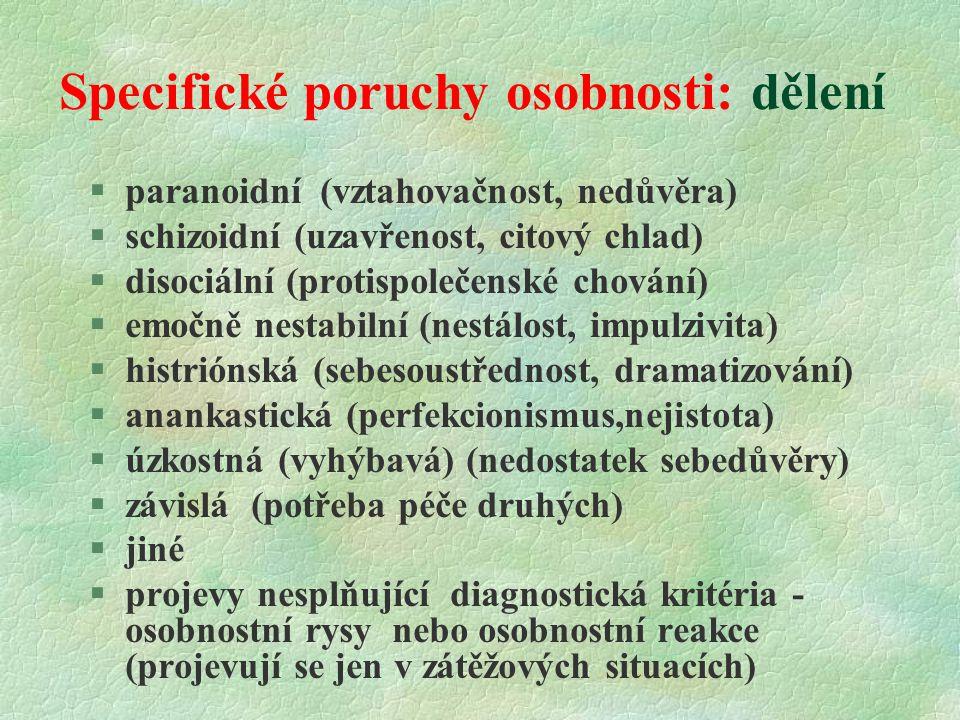 Specifické poruchy osobnosti: dělení  paranoidní (vztahovačnost, nedůvěra) §schizoidní (uzavřenost, citový chlad) §disociální (protispolečenské chování) §emočně nestabilní (nestálost, impulzivita) §histriónská (sebesoustřednost, dramatizování) §anankastická (perfekcionismus,nejistota) §úzkostná (vyhýbavá) (nedostatek sebedůvěry) §závislá (potřeba péče druhých) §jiné §projevy nesplňující diagnostická kritéria - osobnostní rysy nebo osobnostní reakce (projevují se jen v zátěžových situacích)