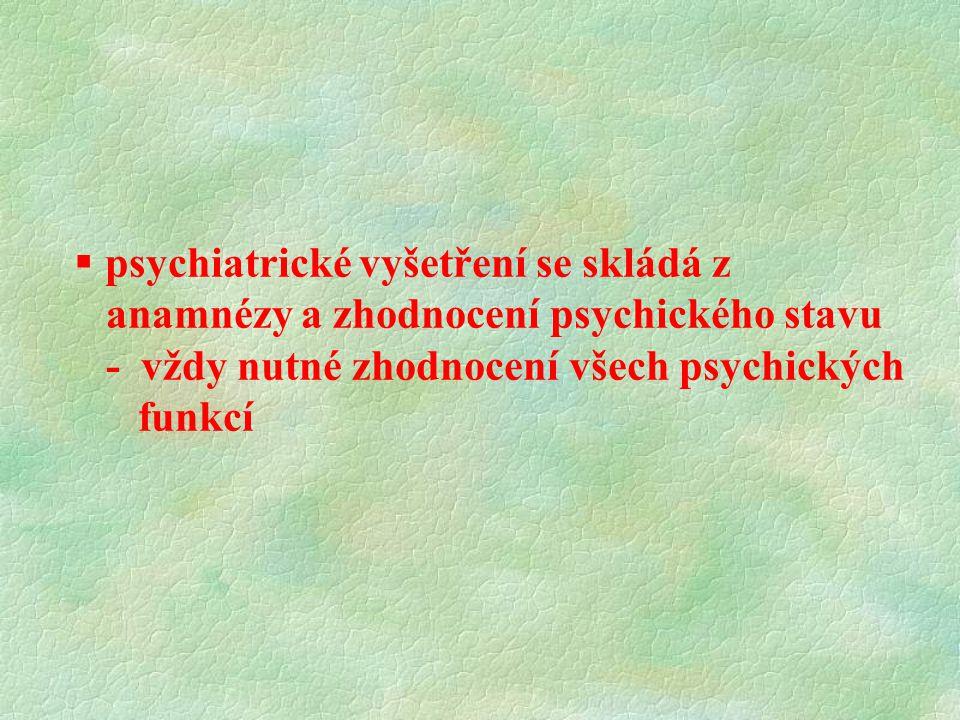  psychiatrické vyšetření se skládá z anamnézy a zhodnocení psychického stavu - vždy nutné zhodnocení všech psychických funkcí