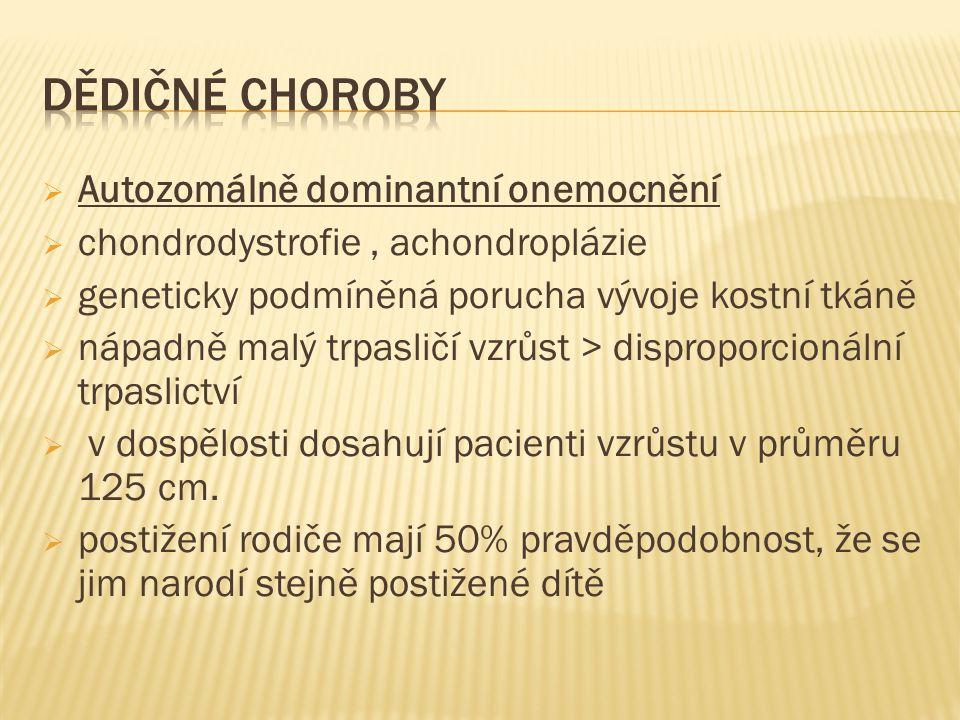  Autozomálně dominantní onemocnění  chondrodystrofie, achondroplázie  geneticky podmíněná porucha vývoje kostní tkáně  nápadně malý trpasličí vzrůst > disproporcionální trpaslictví  v dospělosti dosahují pacienti vzrůstu v průměru 125 cm.