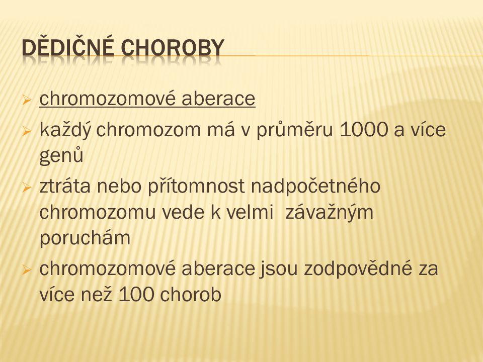  chromozomové aberace  každý chromozom má v průměru 1000 a více genů  ztráta nebo přítomnost nadpočetného chromozomu vede k velmi závažným poruchám  chromozomové aberace jsou zodpovědné za více než 100 chorob