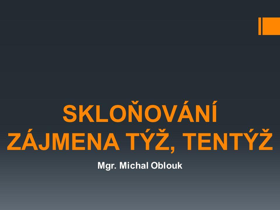 SKLOŇOVÁNÍ ZÁJMENA TÝŽ, TENTÝŽ Mgr. Michal Oblouk