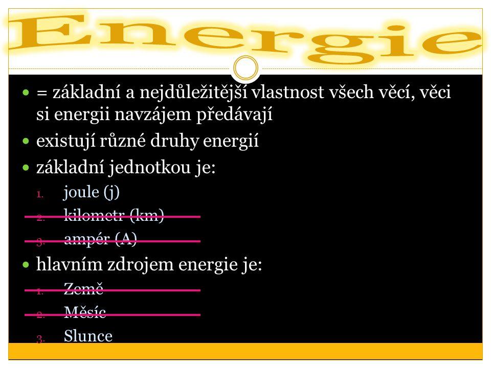 = základní a nejdůležitější vlastnost všech věcí, věci si energii navzájem předávají existují různé druhy energií základní jednotkou je: 1.