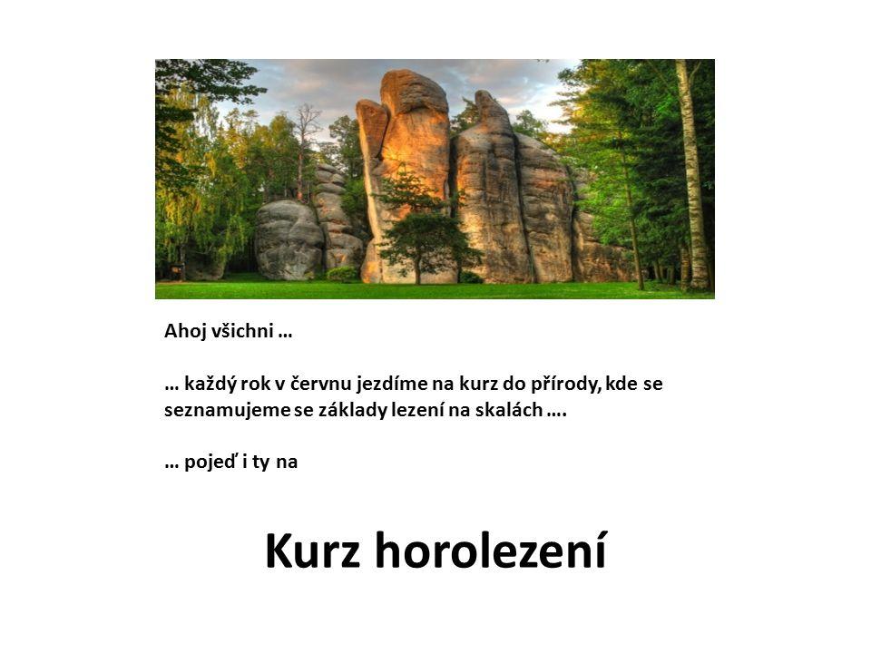 Kurz horolezení Ahoj všichni … … každý rok v červnu jezdíme na kurz do přírody, kde se seznamujeme se základy lezení na skalách ….