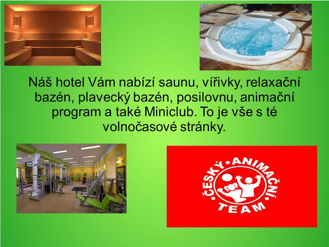 Náš hotel Vám nabízí saunu, vířivky, relaxační bazén, plavecký bazén, posilovnu, animační program a také Miniclub.