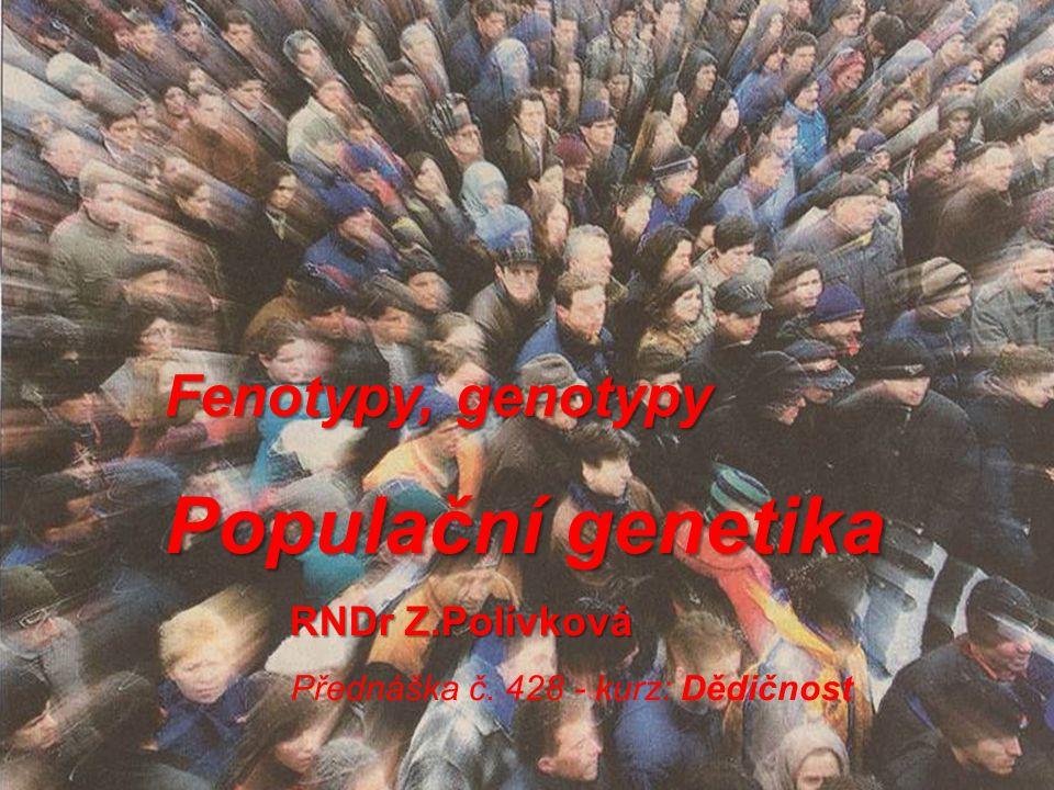 Fenotypy, genotypy Populační genetika RNDr Z.Polívková RNDr Z.Polívková Přednáška č. 428 - kurz: Dědičnost