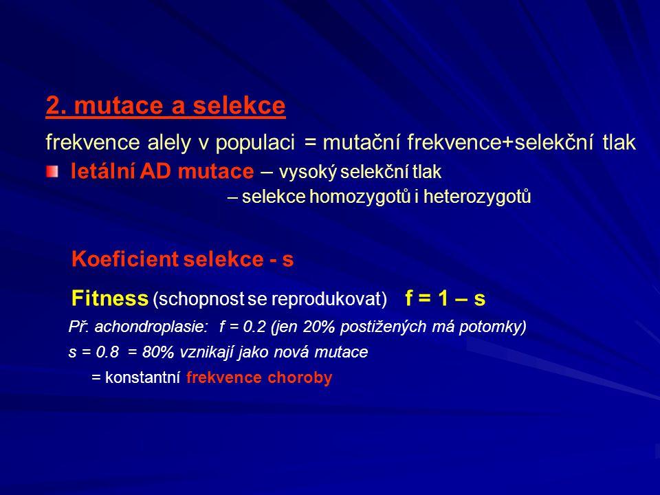2. mutace a selekce frekvence alely v populaci = mutační frekvence+selekční tlak letální AD mutace – vysoký selekční tlak – selekce homozygotů i heter