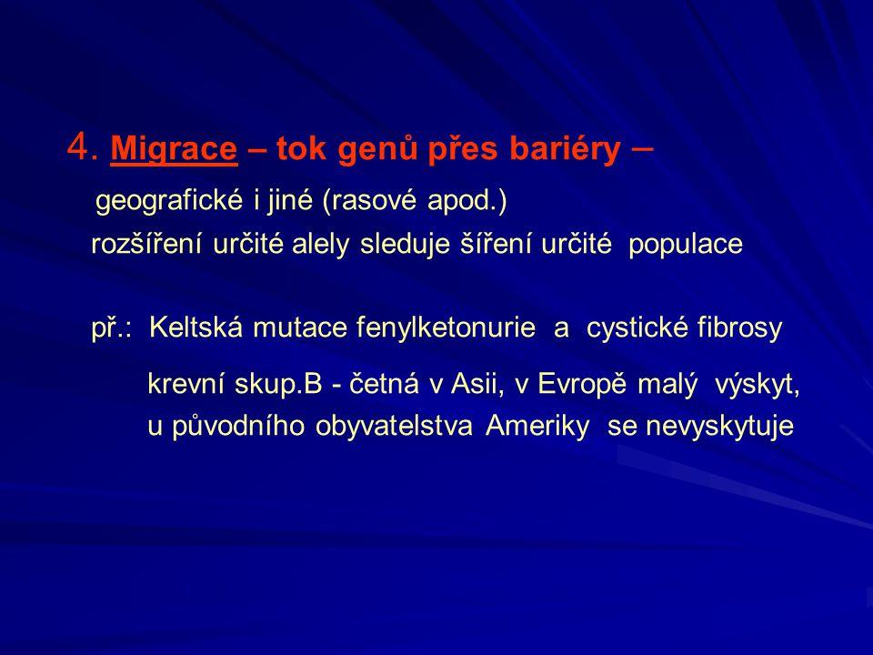 4. Migrace – tok genů přes bariéry – geografické i jiné (rasové apod.) rozšíření určité alely sleduje šíření určité populace př.: Keltská mutace fenyl
