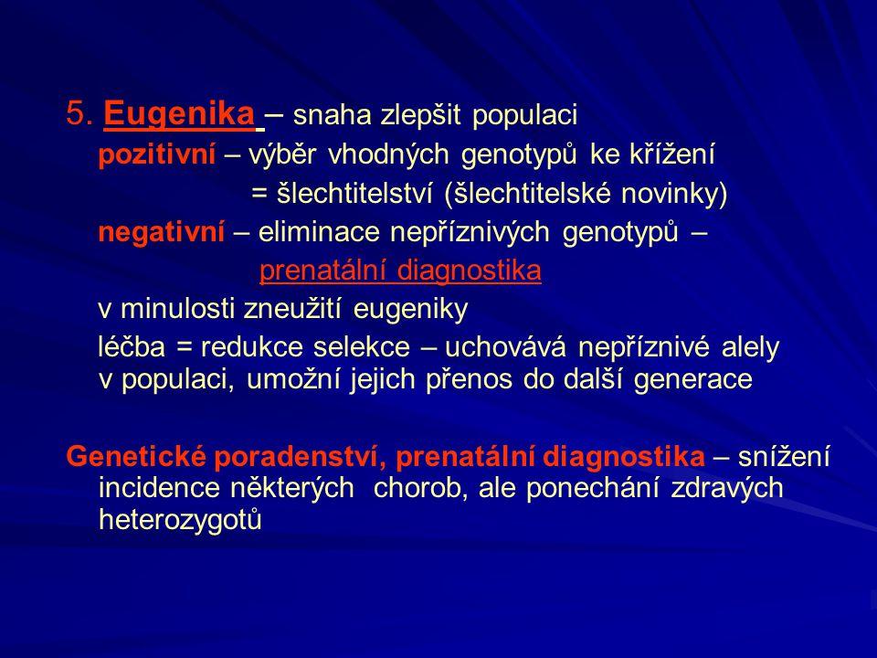 5. Eugenika – snaha zlepšit populaci pozitivní – výběr vhodných genotypů ke křížení = šlechtitelství (šlechtitelské novinky) negativní – eliminace nep