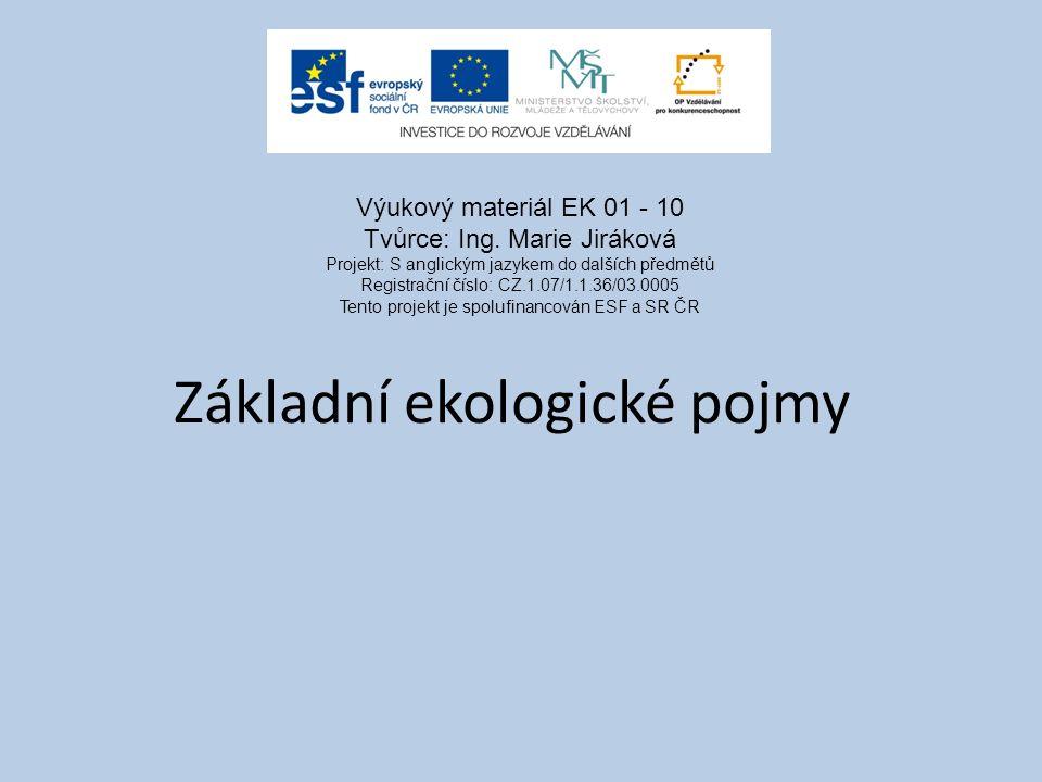 Základní ekologické pojmy Výukový materiál EK 01 - 10 Tvůrce: Ing. Marie Jiráková Projekt: S anglickým jazykem do dalších předmětů Registrační číslo:
