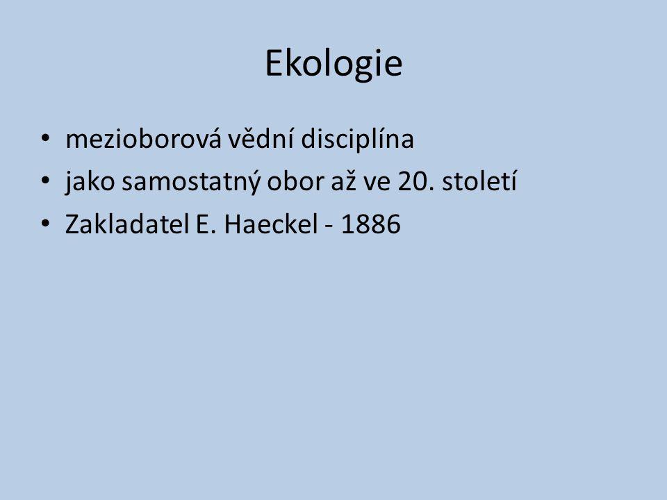 Ekologie mezioborová vědní disciplína jako samostatný obor až ve 20. století Zakladatel E. Haeckel - 1886