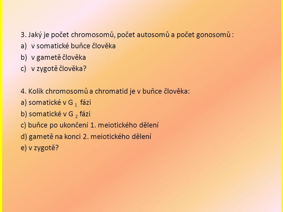 3. Jaký je počet chromosomů, počet autosomů a počet gonosomů : a)v somatické buňce člověka b)v gametě člověka c)v zygotě člověka? 4. Kolik chromosomů