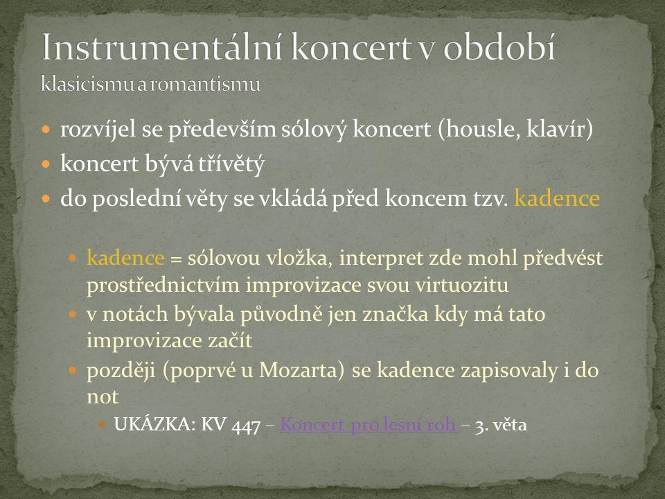 rozvíjel se především sólový koncert (housle, klavír) koncert bývá třívětý do poslední věty se vkládá před koncem tzv. kadence kadence = sólovou vložk