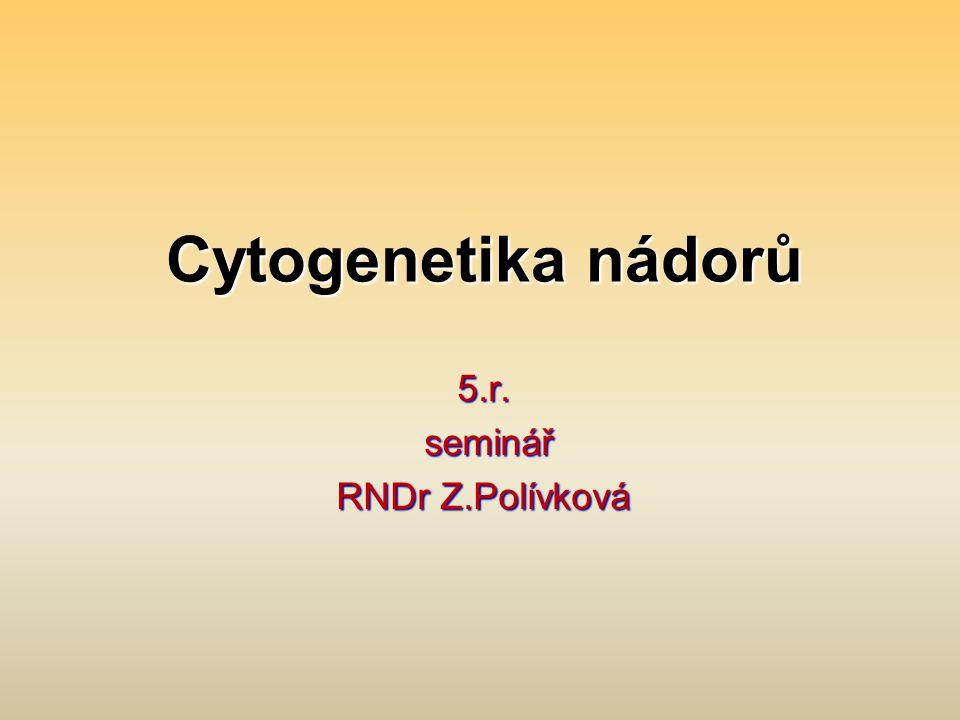 Cytogenetika nádorů 5.r. seminář seminář RNDr Z.Polívková