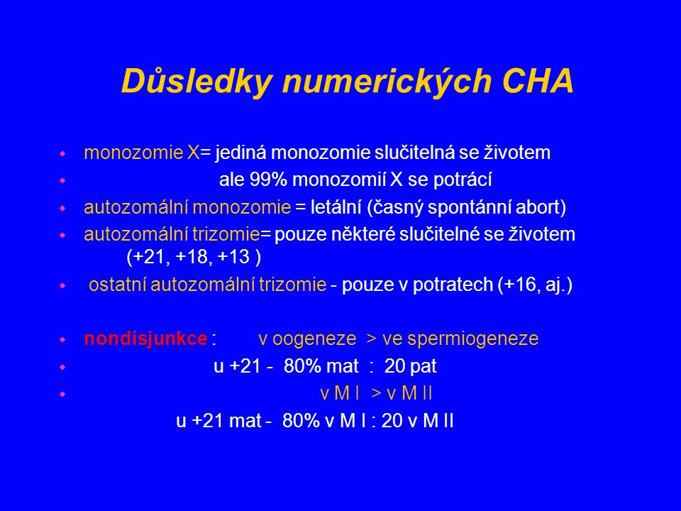 Důsledky numerických CHA w monozomie X= jediná monozomie slučitelná se životem w ale 99% monozomií X se potrácí w autozomální monozomie = letální (čas