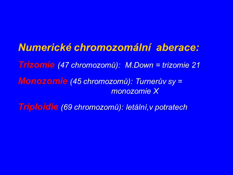 Numerické chromozomální aberace: Trizomie (47 chromozomů): M.Down = trizomie 21 Monozomie (45 chromozomů): Turnerův sy = monozomie X Triploidie (69 ch