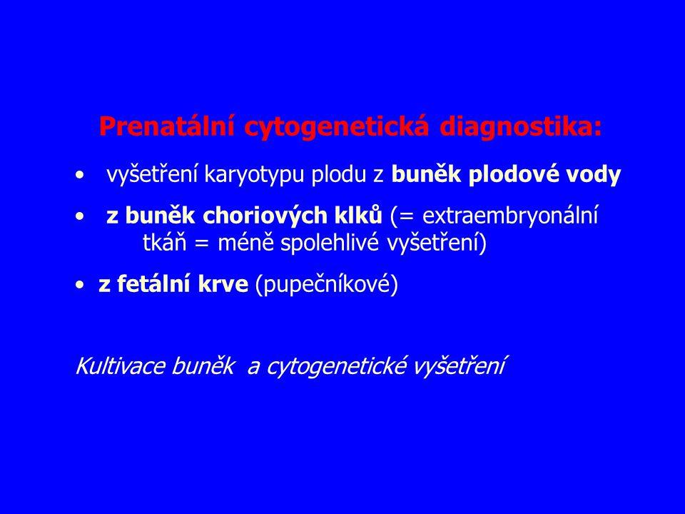 Prenatální cytogenetická diagnostika: vyšetření karyotypu plodu z buněk plodové vody z buněk choriových klků (= extraembryonální tkáň = méně spolehliv