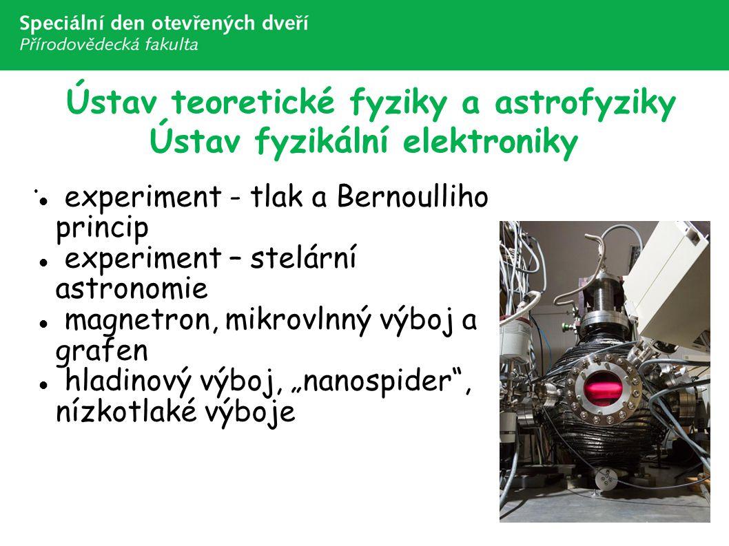 "Ústav teoretické fyziky a astrofyziky Ústav fyzikální elektroniky experiment - tlak a Bernoulliho princip experiment – stelární astronomie magnetron, mikrovlnný výboj a grafen hladinový výboj, ""nanospider , nízkotlaké výboje"