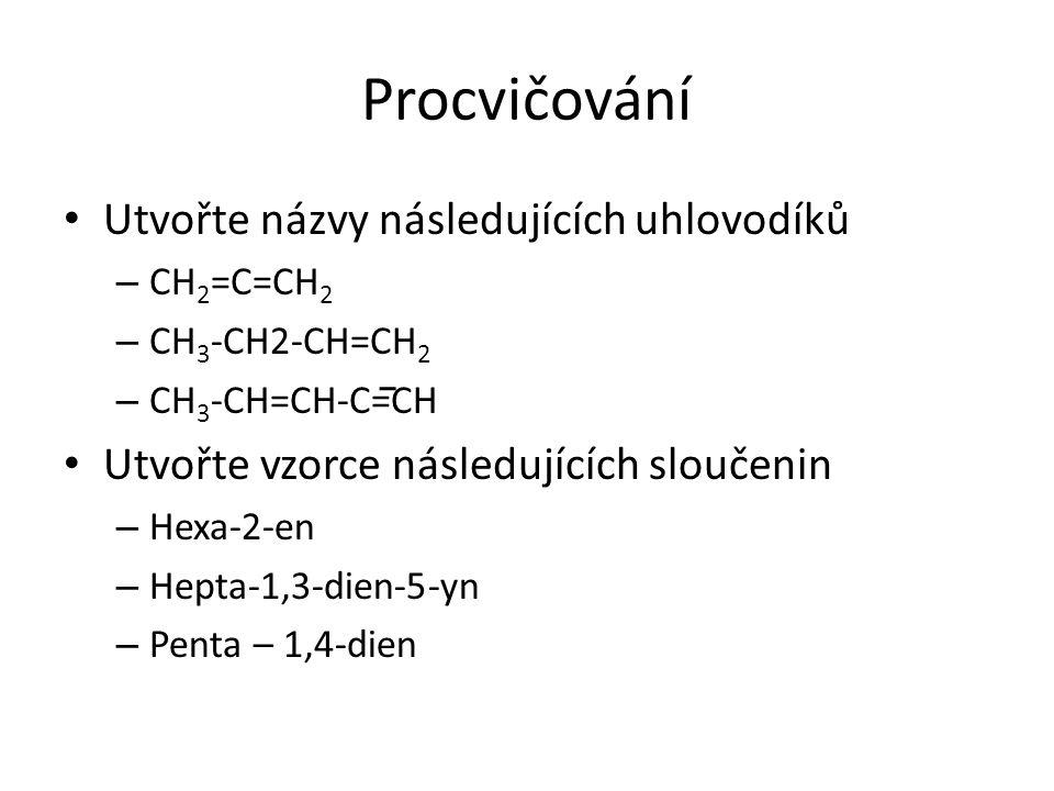 Procvičování Utvořte názvy následujících uhlovodíků – CH 2 =C=CH 2 – CH 3 -CH2-CH=CH 2 – CH 3 -CH=CH-C=CH Utvořte vzorce následujících sloučenin – Hex